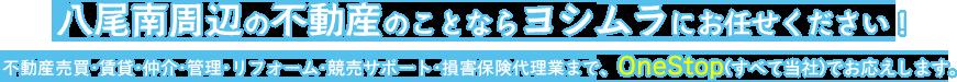 八尾南周辺の不動産のことならヨシムラにお任せください! 不動産売買・賃貸・仲介・リフォーム・競売サポート・総合保険代理業まで、OneStop(すべて当社)でお応えします。